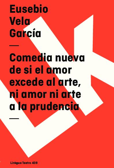 Comedia nueva de si el amor excede al arte, ni amor ni arte a la prudencia