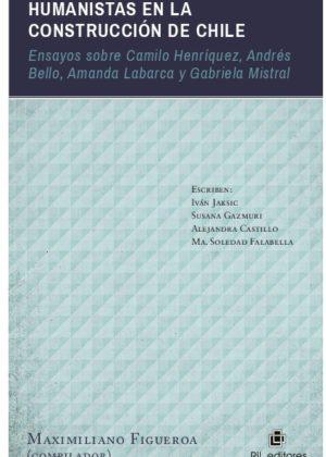 Humanistas en la construcción de Chile: ensayos sobre Camilo Henríquez, Andrés Bello, Amanda Labarca y Gabriela Mistral