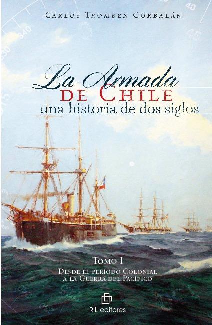 La Armada de Chile: una historia de dos siglos. Tomo I: desde el período Colonial a la Guerra del Pacífico