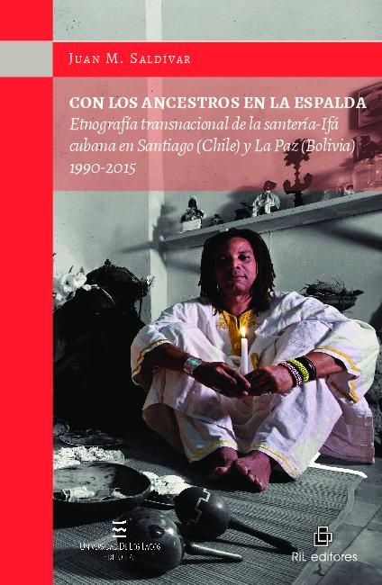 Con los ancestros en la espalda. Etnografía transnacional de la santería-Ifá cubana en Santiago (Chile) y La Paz (Bolivia), 1990-2015