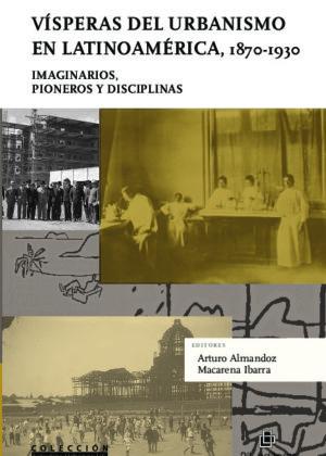 Vísperas del urbanismo en Latinoamérica, 1870- 1930. Imaginarios, pioneros y disciplinas