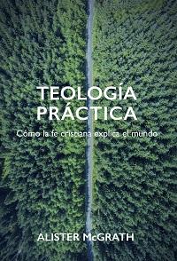 Teología práctica. Cómo la fe cristiana explica el mundo