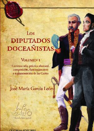 Los Diputados Doceañistas. Vol. I Convocatoria, práctica electoral, composición, funcionamiento y reglamentación de las Cortes