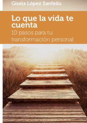 Lo que la vida te cuenta. 10 pasos para tu transformación personal