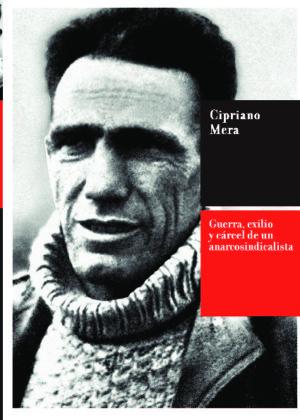 Cipriano Mera. Guerra, exilio y cárcel de un anarcosindicalista