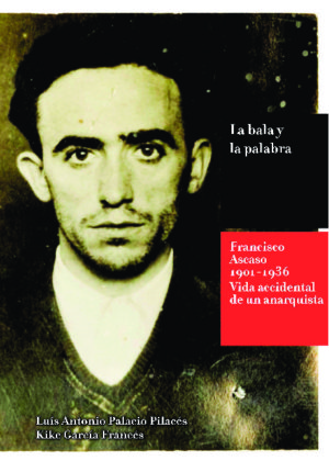 La bala y la palabra. Francisco Ascaso (1901-1936). Vida accidental de un anarquista