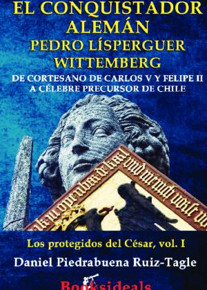 El conquistador alemán Pedro Lísperguer Wittemberg; de cortesano de Carlos V y Felipe II a célebre precursor de Chile