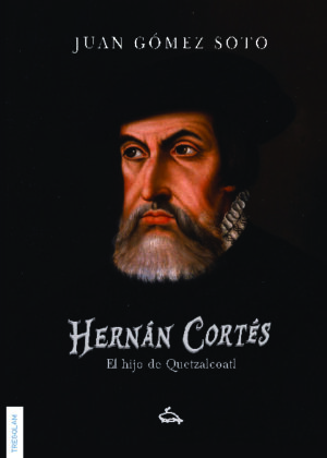 Hernán Cortés, el hijo de Quetzalcoatl