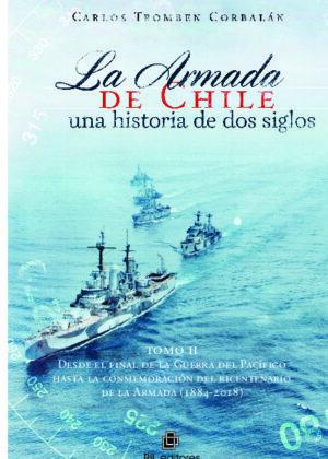 La Armada de Chile, una historia de dos siglos En conmemoración del bicentenario de la Armada de Chile (1817-2017). Tomo II: Desde el final de la Guerra del Pacífico hasta la conmemoración del bicentenario de la Armada (1817-2018)