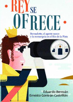 Rey se ofrece - Bernadotte, el agente sueco y la monarquía en el Río de la Plata