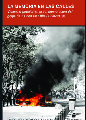 La memoria en las calles. Violencia popular en la conmemoracióndel golpe de Estado en Chile (1990-2019)