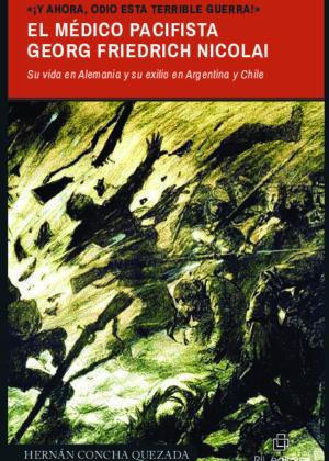 «¡Y ahora, odio esta terrible guerra!». El médico pacifista Georg Friedrich Nicolai (1874-1964). Su vida en Alemania y su exilio en Argentina y Chile